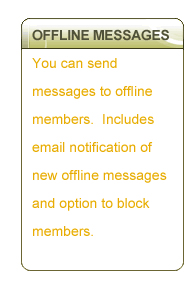 OFFLINE MESSAGES - You can send messages to offline members.  Includes email notification of new offline messages and option to block members.