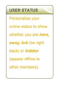 USER STATUS - Personalize your online status to show whether you are here, away, brb (be right back) or hidden (appear offline to other members).